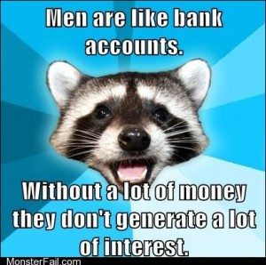 Men are like bank accounts Without a lot of money they dont generate a lot of interest
