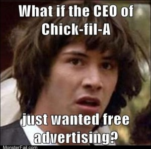 What if the CEO of ChickfilA just wanted free advertising