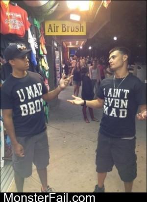 U Mad Bro