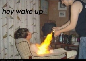 OMG Dude Wake Up You Are On Fire xD