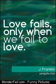 Love fails only when we fail to love  J Franklin Love Sayings quotes love sayings