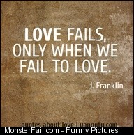 Love fails only when we fail to love  J Franklin Quotes about love quotes love sayings