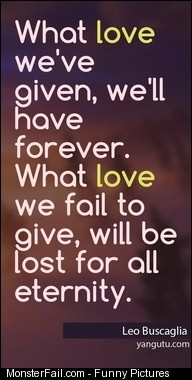 What love we39ve given we39ll have forever What love we fail to give will be lost for all eternity  Leo Buscaglia 9829 Love Sayings quotes love sayings