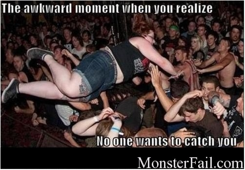 Crowd surfing fail.  Fat girl jumps into the crowd but no one wants to catch her and they look really scared.  She also realizes that she is a failure mid air.